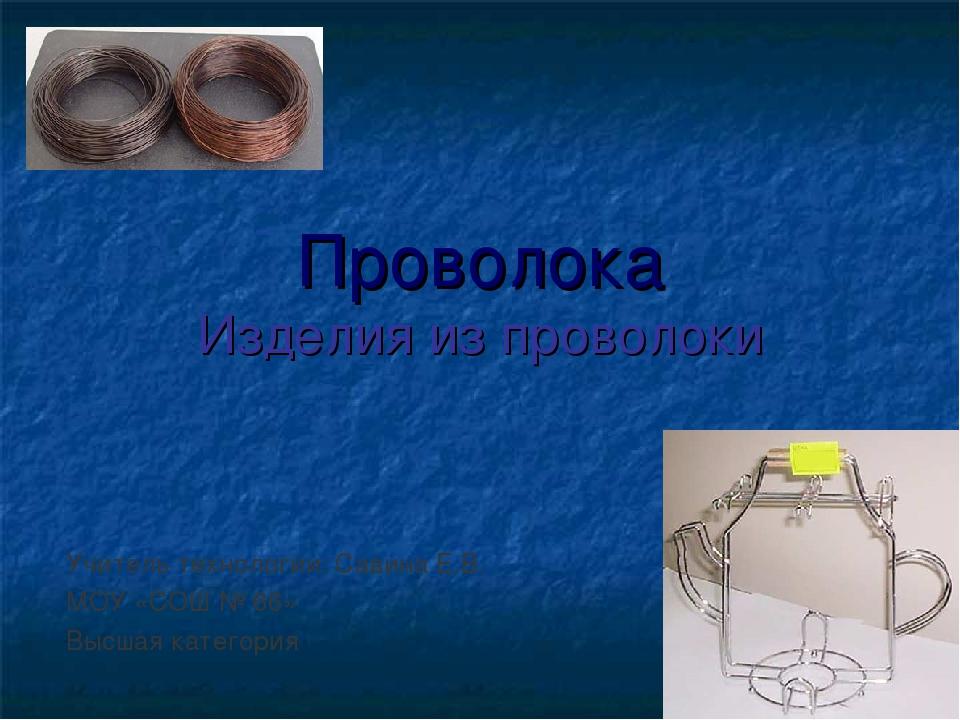 Проволока Изделия из проволоки Учитель технологии: Савина Е.В. МОУ «СОШ № 66...