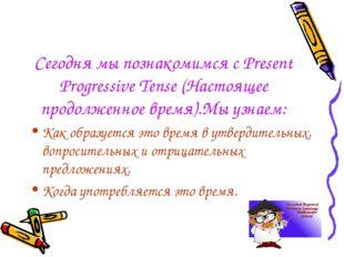 Сегодня мы познакомимся с Present Progressive Tense (Настоящее продолженное в