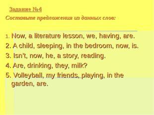 Задание №4 Cоставьте предложения из данных слов: 1. Now, a literature lesson,
