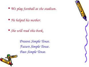 We play football at the stadium. He helped his mother. She will read this boo