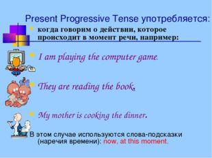 Present Progressive Tense употребляется: когда говорим о действии, которое пр