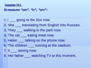 "Задание №1. Вставьте ""am"", ""is"", ""are"": 1. I ___ going to the Zoo now. 2. She"