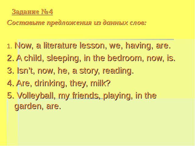 Задание №4 Cоставьте предложения из данных слов: 1. Now, a literature lesson,...