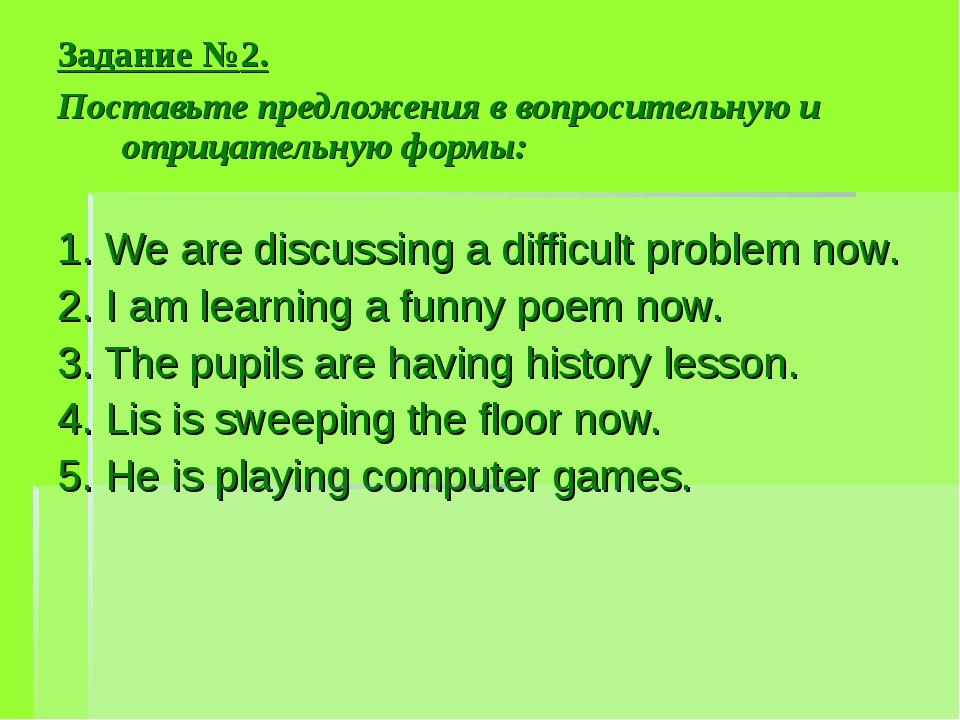 Задание №2. Поставьте предложения в вопросительную и отрицательную формы: 1....