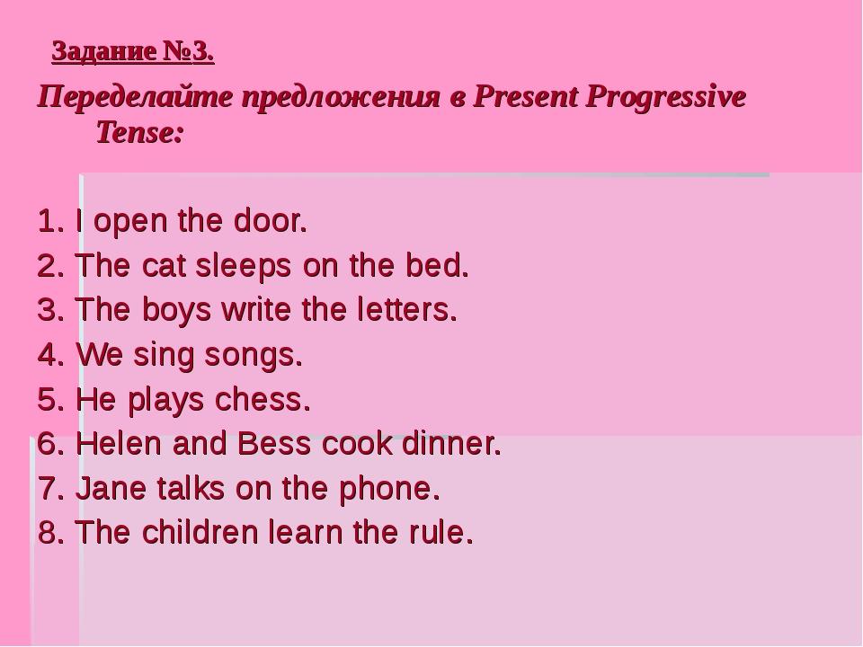 Задание №3. Переделайте предложения в Present Progressive Tense: 1. I open th...