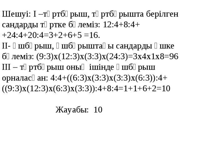 Шешуі: І –төртбұрыш, төртбұрышта берілген сандарды төртке бөлеміз: 12:4+8:4++...