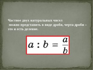 Частное двух натуральных чисел можно представить в виде дроби, черта дроби –