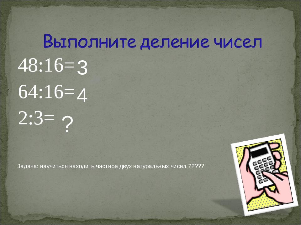48:16= 64:16= 2:3= 3 4 ? Задача: научиться находить частное двух натуральных...