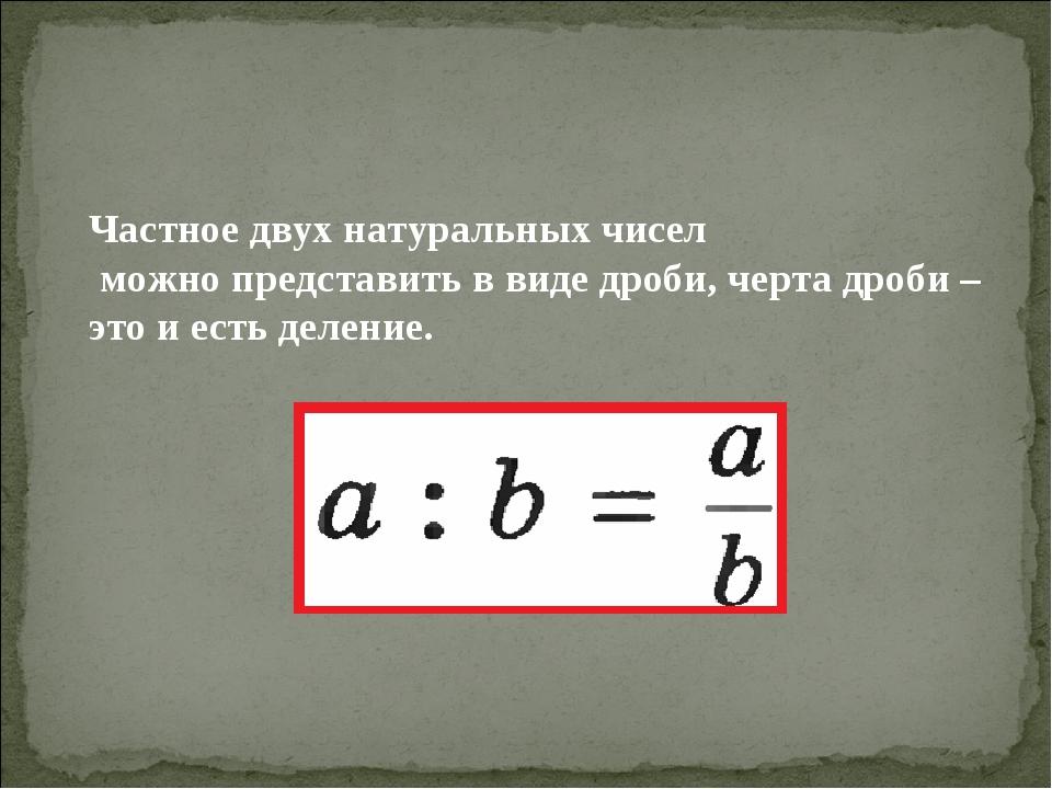 Частное двух натуральных чисел можно представить в виде дроби, черта дроби –...