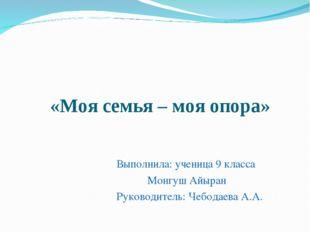 «Моя семья – моя опора»  Выполнила: ученица 9 класса Монгуш Айыран Руководи
