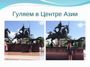 Гуляем в Центре Азии