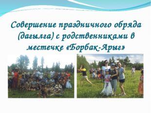 Совершение праздничного обряда (дагылга) с родственниками в местечке «Борбак-