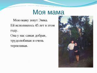 Моя мама Мою маму зовут Эмма. Ей исполнилось 45 лет в этом году. Она у нас са