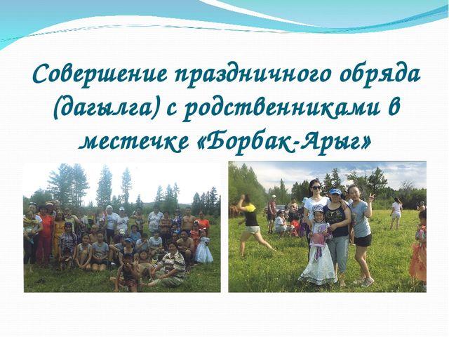 Совершение праздничного обряда (дагылга) с родственниками в местечке «Борбак-...