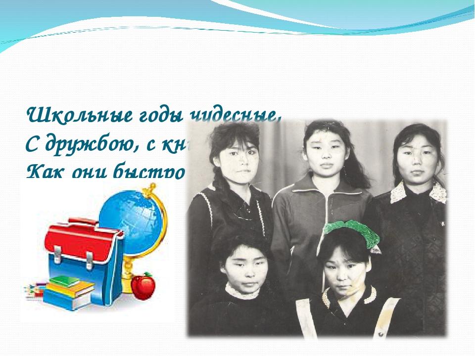Школьные годы чудесные, С дружбою, с книгою, с песнею, Как они быстро летят!