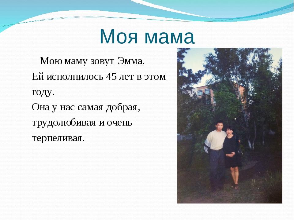 Моя мама Мою маму зовут Эмма. Ей исполнилось 45 лет в этом году. Она у нас са...