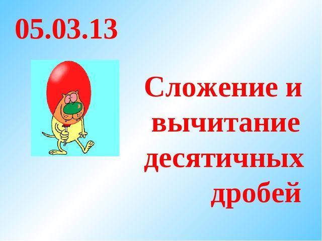 Сложение и вычитание десятичных дробей 05.03.13