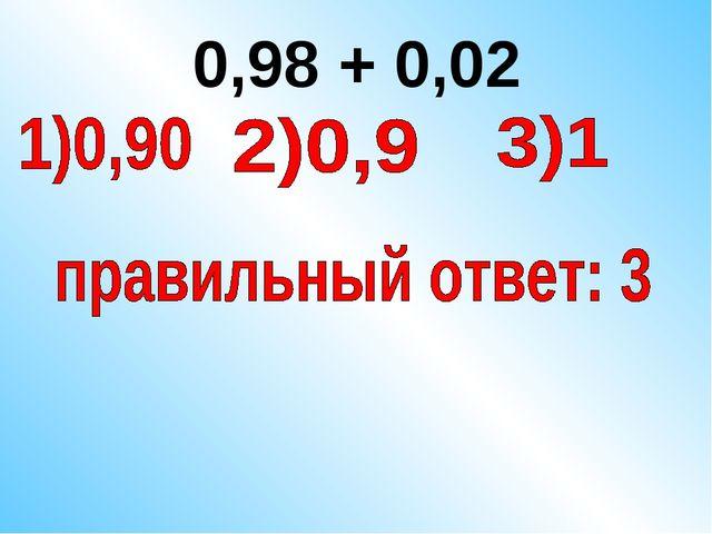 0,98 + 0,02