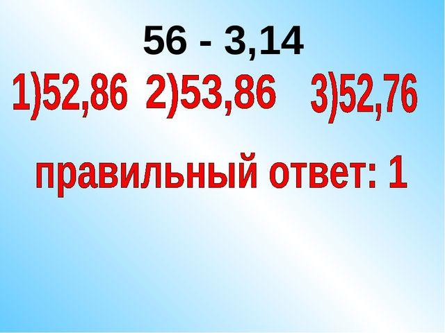 56 - 3,14
