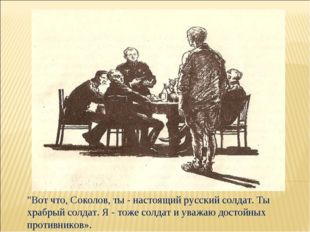 """""""Вот что, Соколов, ты - настоящий русский солдат. Ты храбрый солдат. Я - тоже"""