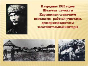 В середине 1920 годов Шолохов служил в Каргинском станичном исполкоме, работа