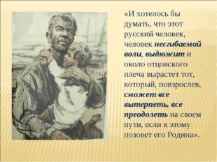 «И хотелось бы думать, что этот русский человек, человек несгибаемой воли, вы