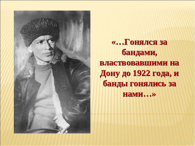 «…Гонялся за бандами, властвовавшими на Дону до 1922 года, и банды гонялись з...
