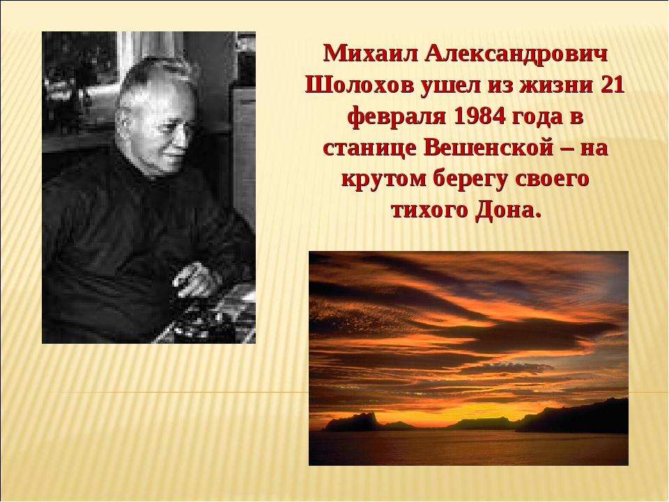 Михаил Александрович Шолохов ушел из жизни 21 февраля 1984 года в станице Веш...