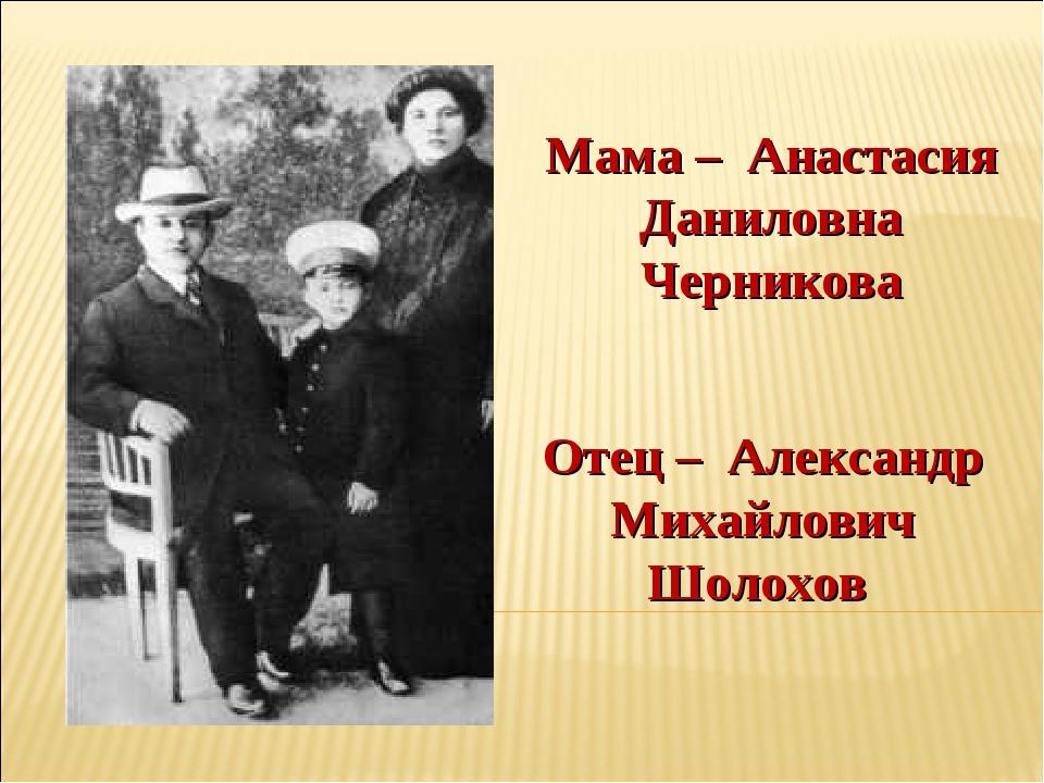 Мама – Анастасия Даниловна Черникова Отец – Александр Михайлович Шолохов