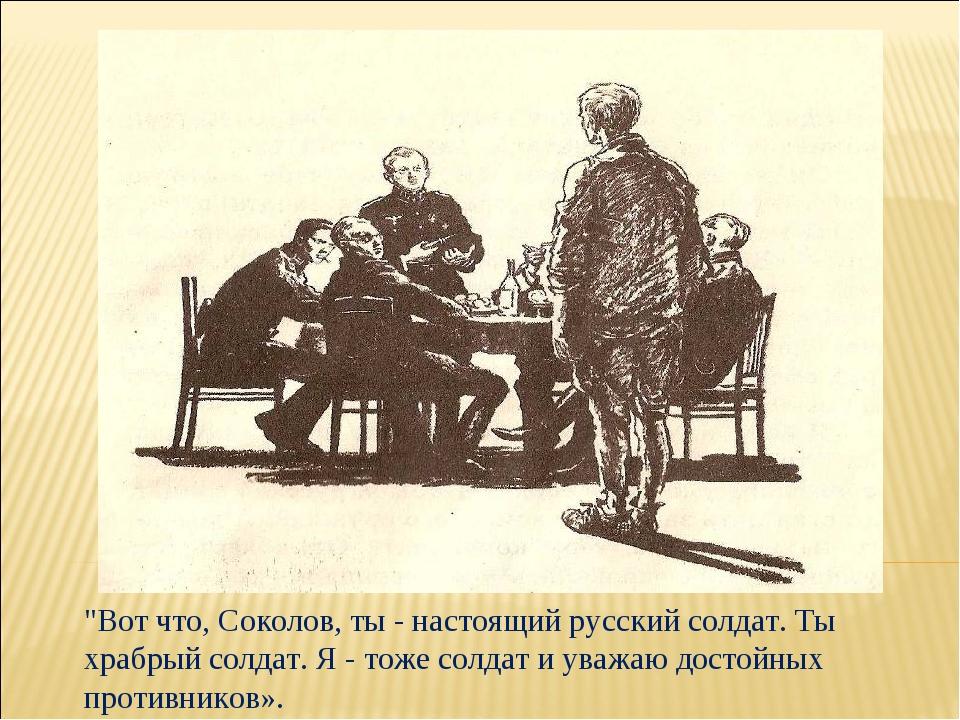 """""""Вот что, Соколов, ты - настоящий русский солдат. Ты храбрый солдат. Я - тоже..."""