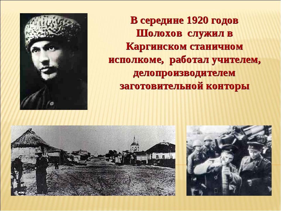 В середине 1920 годов Шолохов служил в Каргинском станичном исполкоме, работа...