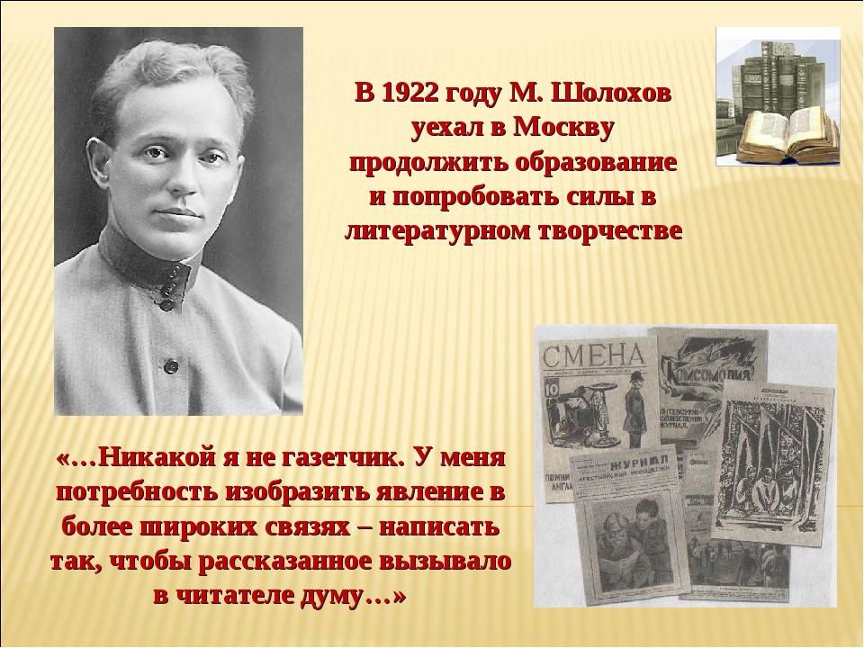 В 1922 году М. Шолохов уехал в Москву продолжить образование и попробовать си...