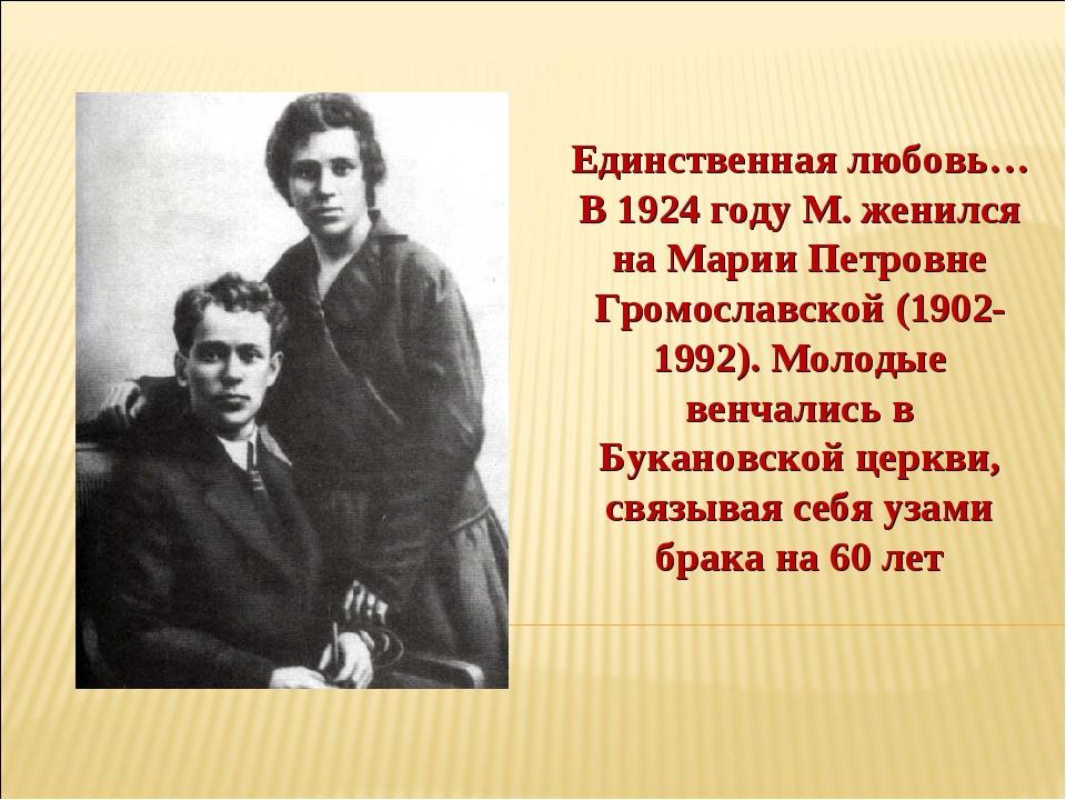 Единственная любовь… В 1924 году М. женился на Марии Петровне Громославской (...