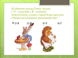 1) Зайчонок загадал Ёжику загадку. С У – ползучий, с Ё – колючий. Помоги Ёжик