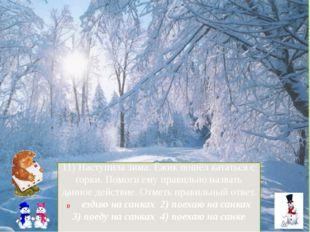 11) Наступила зима. Ёжик пошёл кататься с горки. Помоги ему правильно назвать