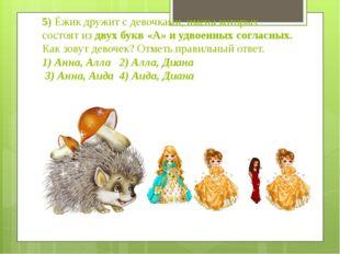 5) Ёжик дружит с девочками, имена которых состоят из двух букв «А» и удвоенны