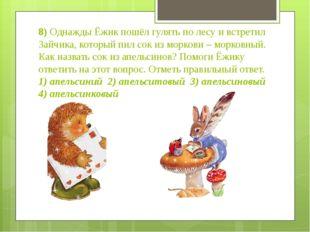 8) Однажды Ёжик пошёл гулять по лесу и встретил Зайчика, который пил сок из м