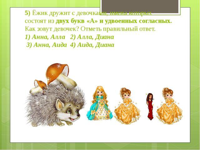 5) Ёжик дружит с девочками, имена которых состоят из двух букв «А» и удвоенны...