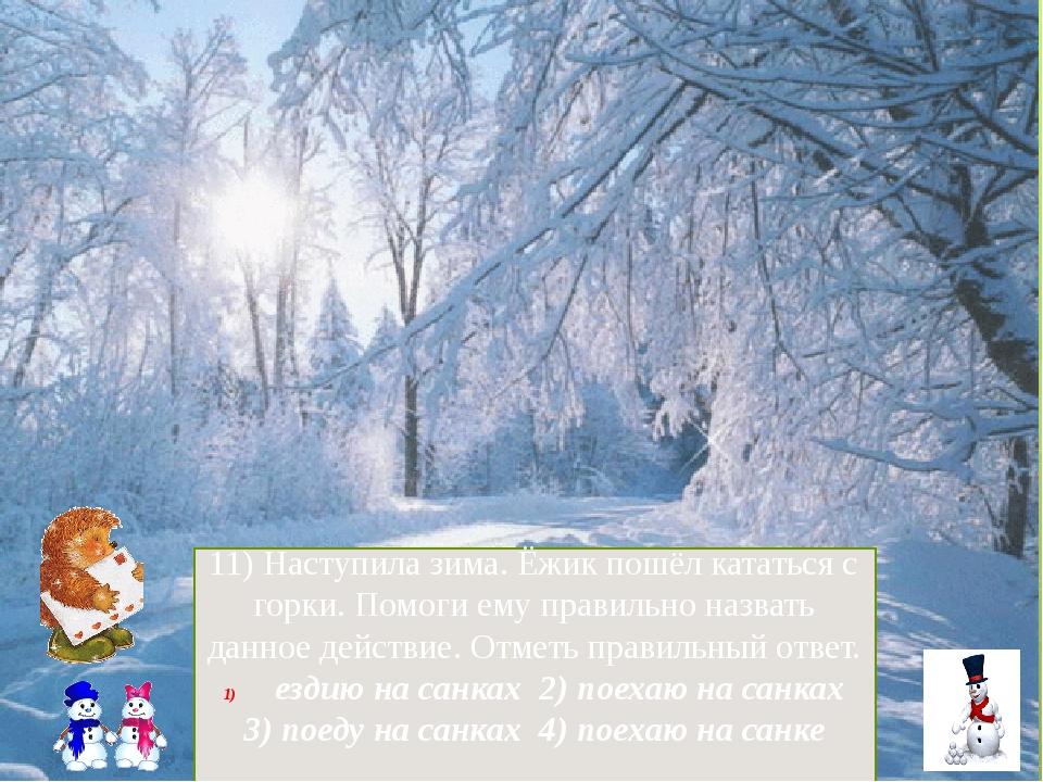 11) Наступила зима. Ёжик пошёл кататься с горки. Помоги ему правильно назвать...