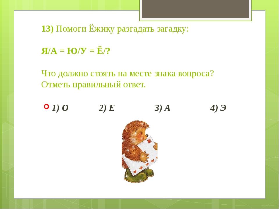 13) Помоги Ёжику разгадать загадку: Я/А = Ю/У = Ё/? Что должно стоять на мест...