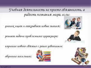 Учебная деятельность не просто обязанность, а радость познания мира, если: уч