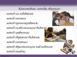 Когнитивные методы обучения : - метод исследования; метод гипотез; метод прог