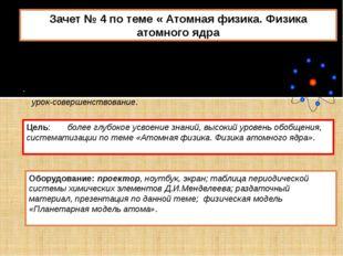 Зачет № 4 по теме « Атомная физика. Физика атомного ядра Тип урока: интегриро