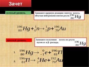 Зачет Решение задач зеленый уровень Запишите ядерную реакцию синтеза золота,
