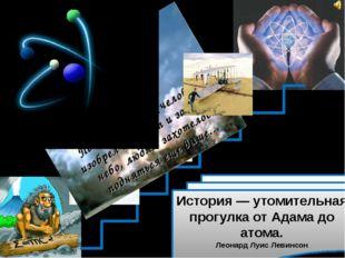 История — утомительная прогулка от Адама до атома. Леонард Луис Левинсон