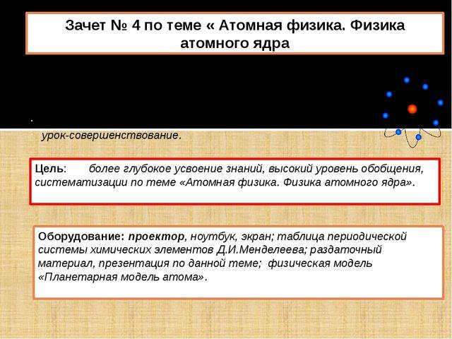 Зачет № 4 по теме « Атомная физика. Физика атомного ядра Тип урока: интегриро...
