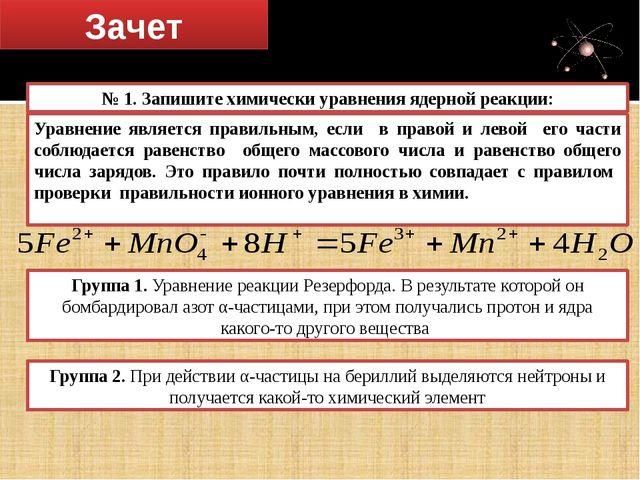 Зачет Решение задач № 1. Запишите химически уравнения ядерной реакции: Группа...