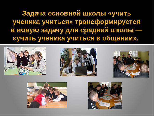 Задача основной школы «учить ученика учиться» трансформируется в новую задачу...