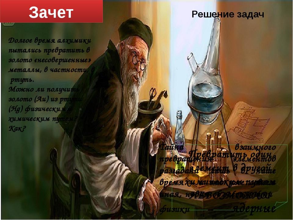 Зачет Решение задач Долгое время алхимики пытались превратить в золото «несов...
