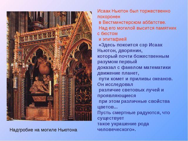 Исаак Ньютон был торжественно похоронен в Вестминстерском аббатстве. Над его...